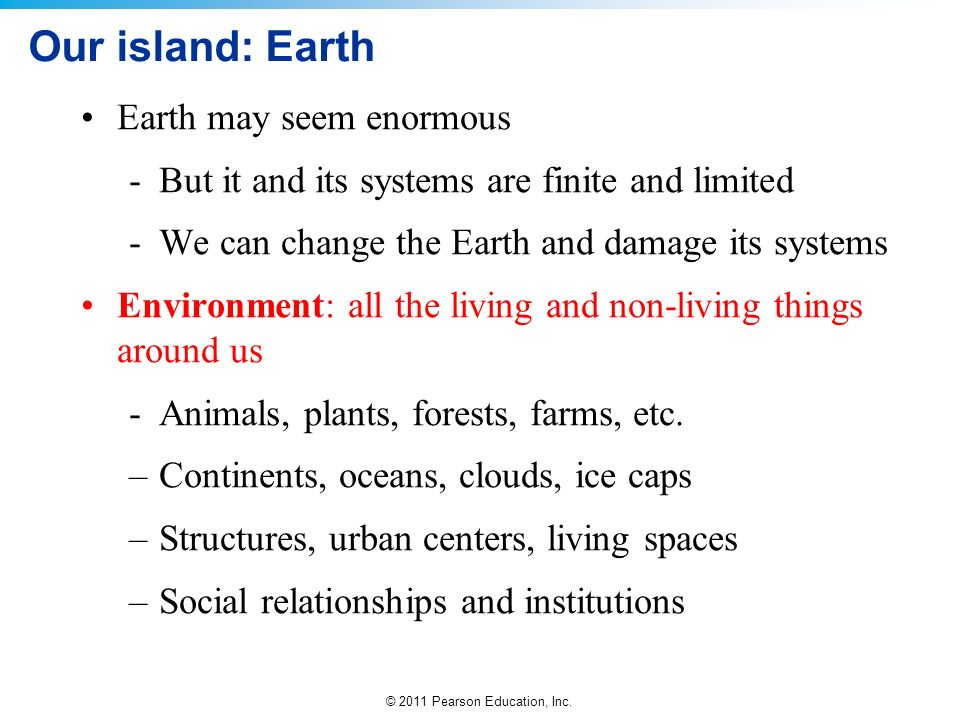 © 2011 Pearson Education, Inc. Our island: Earth Earth may seem enormous -But it and its systems are finite and limited -We can change the Earth and d