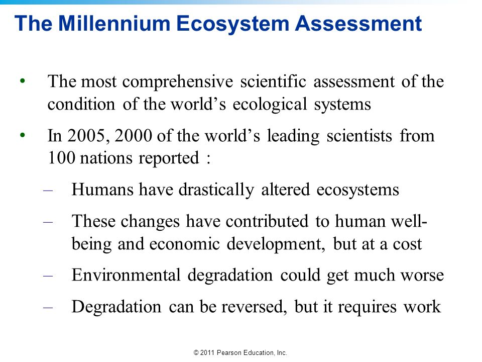 © 2011 Pearson Education, Inc. The Millennium Ecosystem Assessment The most comprehensive scientific assessment of the condition of the worlds ecologi