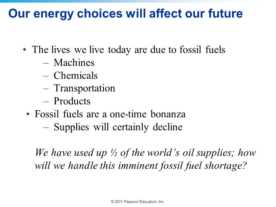 © 2011 Pearson Education, Inc. Our energy choices will affect our future The lives we live today are due to fossil fuels –Machines –Chemicals –Transpo