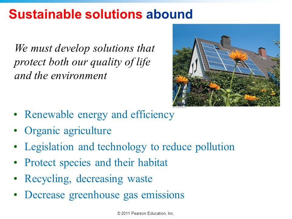 © 2011 Pearson Education, Inc. Sustainable solutions abound Renewable energy and efficiency Organic agriculture Legislation and technology to reduce p