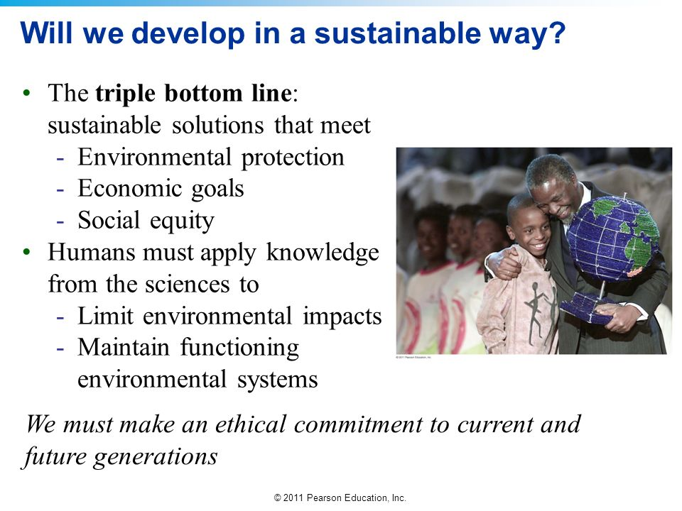 © 2011 Pearson Education, Inc. Will we develop in a sustainable way? The triple bottom line: sustainable solutions that meet -Environmental protection