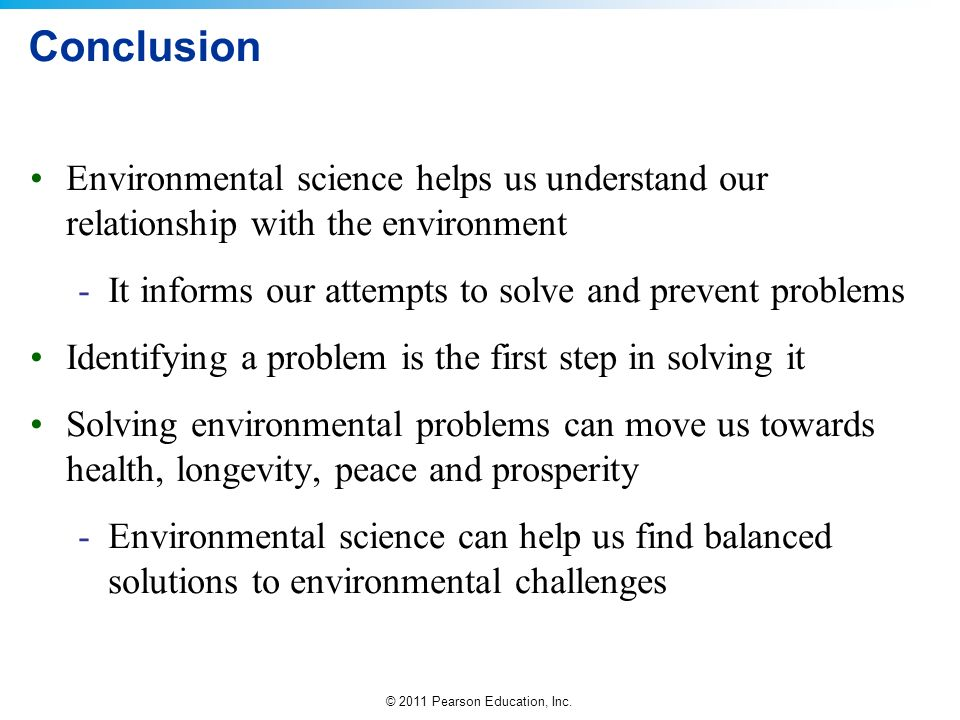 © 2011 Pearson Education, Inc. Conclusion Environmental science helps us understand our relationship with the environment -It informs our attempts to