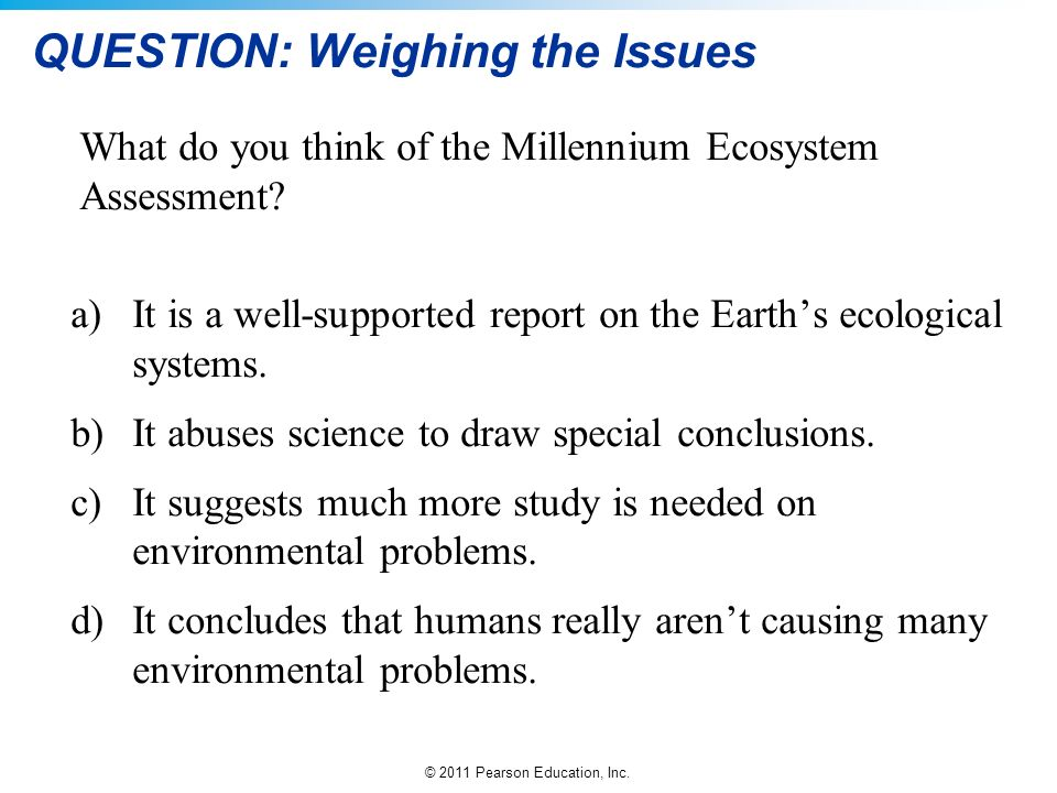 © 2011 Pearson Education, Inc. QUESTION: Weighing the Issues What do you think of the Millennium Ecosystem Assessment? a)It is a well-supported report