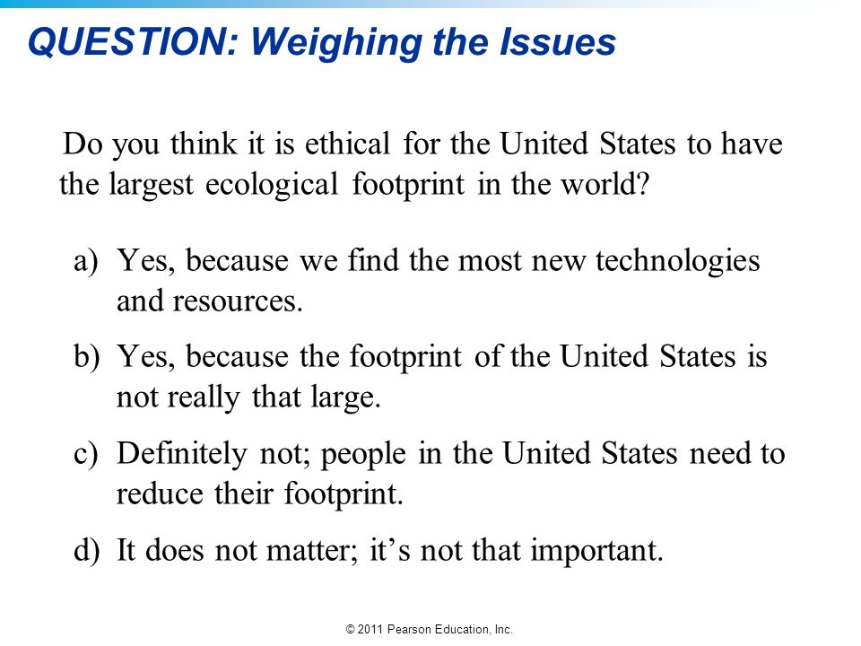 © 2011 Pearson Education, Inc. QUESTION: Weighing the Issues Do you think it is ethical for the United States to have the largest ecological footprint
