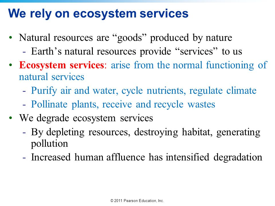 © 2011 Pearson Education, Inc. We rely on ecosystem services Natural resources are goods produced by nature -Earths natural resources provide services