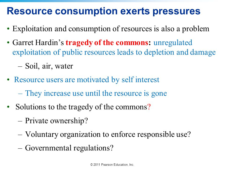 © 2011 Pearson Education, Inc. Resource consumption exerts pressures Exploitation and consumption of resources is also a problem Garret Hardins traged