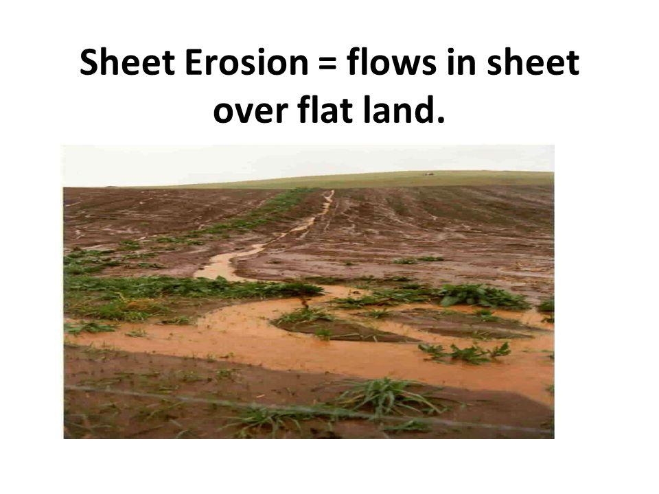 Sheet Erosion = flows in sheet over flat land.