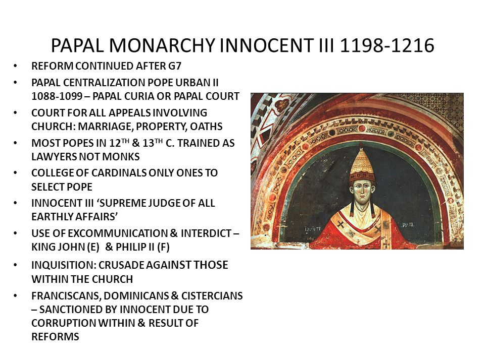 PAPAL MONARCHY INNOCENT III 1198-1216 REFORM CONTINUED AFTER G7 PAPAL CENTRALIZATION POPE URBAN II 1088-1099 – PAPAL CURIA OR PAPAL COURT COURT FOR ALL APPEALS INVOLVING CHURCH: MARRIAGE, PROPERTY, OATHS MOST POPES IN 12 TH & 13 TH C.