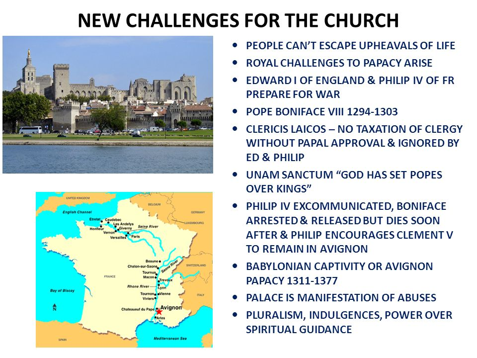 NEW CHALLENGES FOR THE CHURCH PEOPLE CANT ESCAPE UPHEAVALS OF LIFE ROYAL CHALLENGES TO PAPACY ARISE EDWARD I OF ENGLAND & PHILIP IV OF FR PREPARE FOR WAR POPE BONIFACE VIII 1294-1303 CLERICIS LAICOS – NO TAXATION OF CLERGY WITHOUT PAPAL APPROVAL & IGNORED BY ED & PHILIP UNAM SANCTUM GOD HAS SET POPES OVER KINGS PHILIP IV EXCOMMUNICATED, BONIFACE ARRESTED & RELEASED BUT DIES SOON AFTER & PHILIP ENCOURAGES CLEMENT V TO REMAIN IN AVIGNON BABYLONIAN CAPTIVITY OR AVIGNON PAPACY 1311-1377 PALACE IS MANIFESTATION OF ABUSES PLURALISM, INDULGENCES, POWER OVER SPIRITUAL GUIDANCE