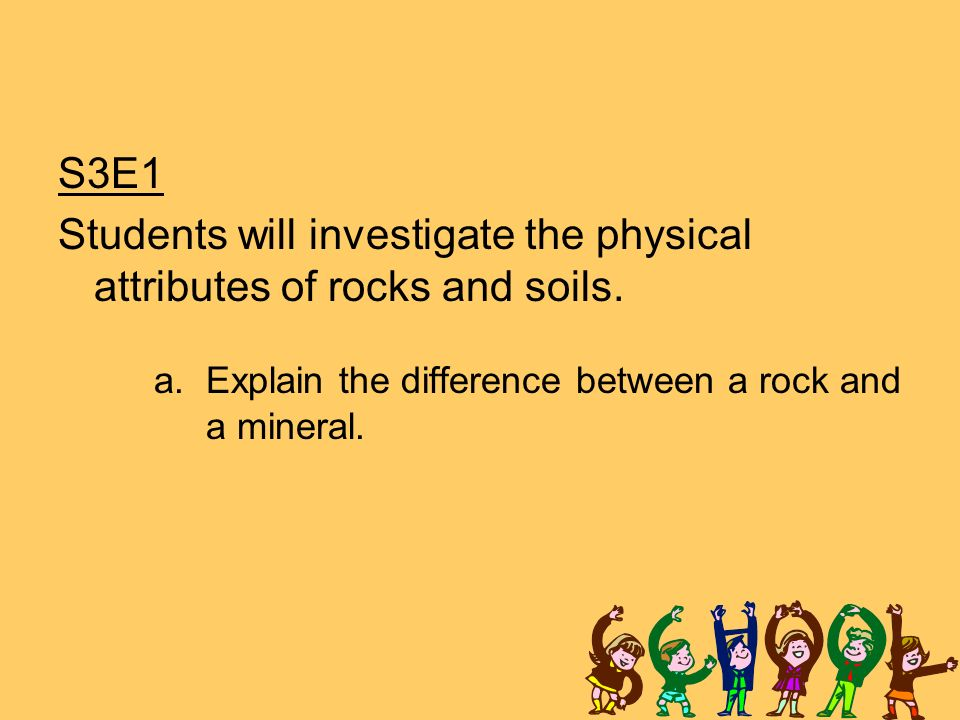 S3E1 Students will investigate the physical attributes of rocks and soils.