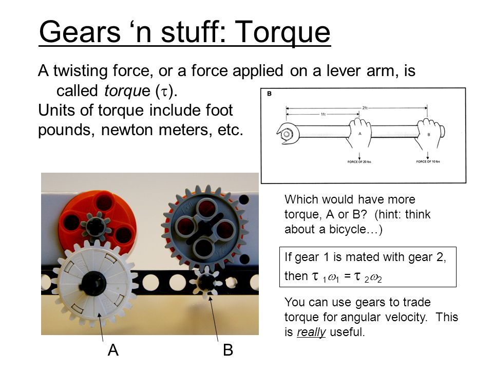 Gears n stuff: Using gears The motor has some maximum power output – (for NXT, it s basically the rate at which it can drain the battery.) You can use that for high torque with low angular velocity, or high angular velocity with low torque.