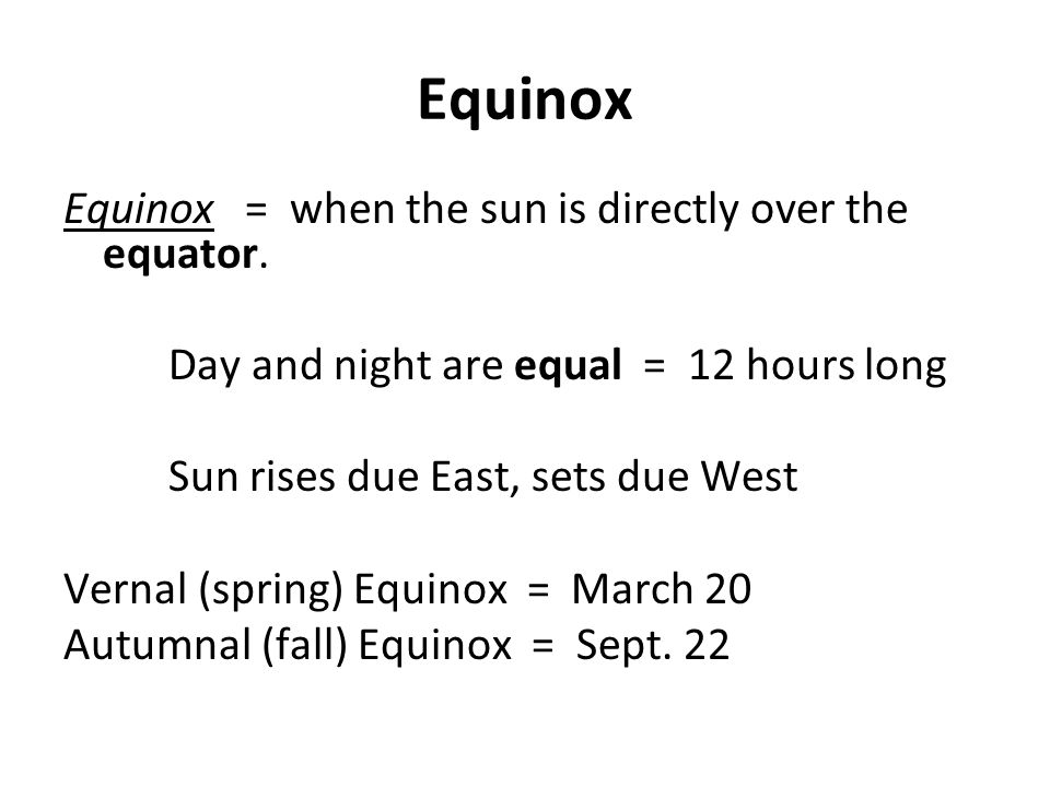 Equinox Equinox = when the sun is directly over the equator. Day and night are equal = 12 hours long Sun rises due East, sets due West Vernal (spring)