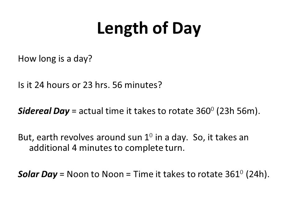 Length of Day How long is a day? Is it 24 hours or 23 hrs. 56 minutes? Sidereal Day = actual time it takes to rotate 360 0 (23h 56m). But, earth revol