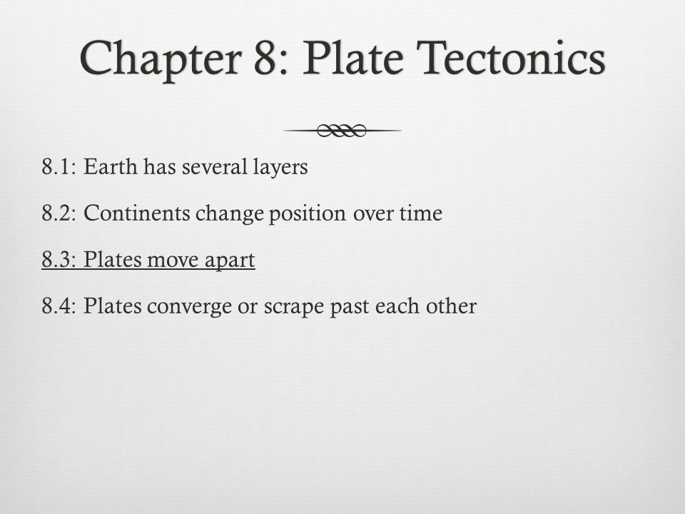 Chapter 8: Plate TectonicsChapter 8: Plate Tectonics 8.1: Earth has several layers 8.2: Continents change position over time 8.3: Plates move apart 8.