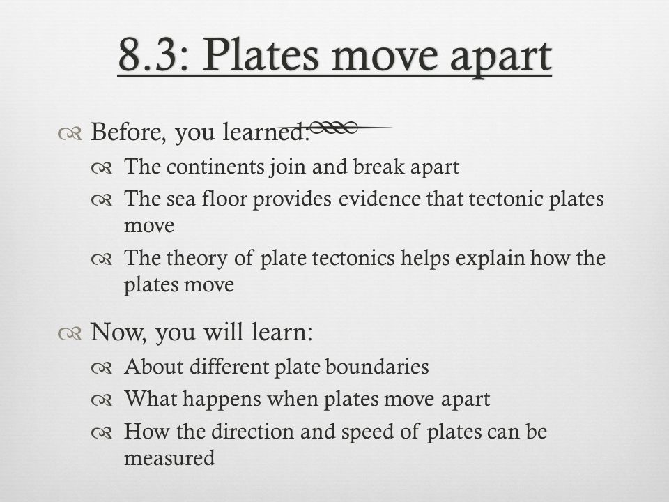 8.3: Plates move apart8.3: Plates move apart Before, you learned: The continents join and break apart The sea floor provides evidence that tectonic pl