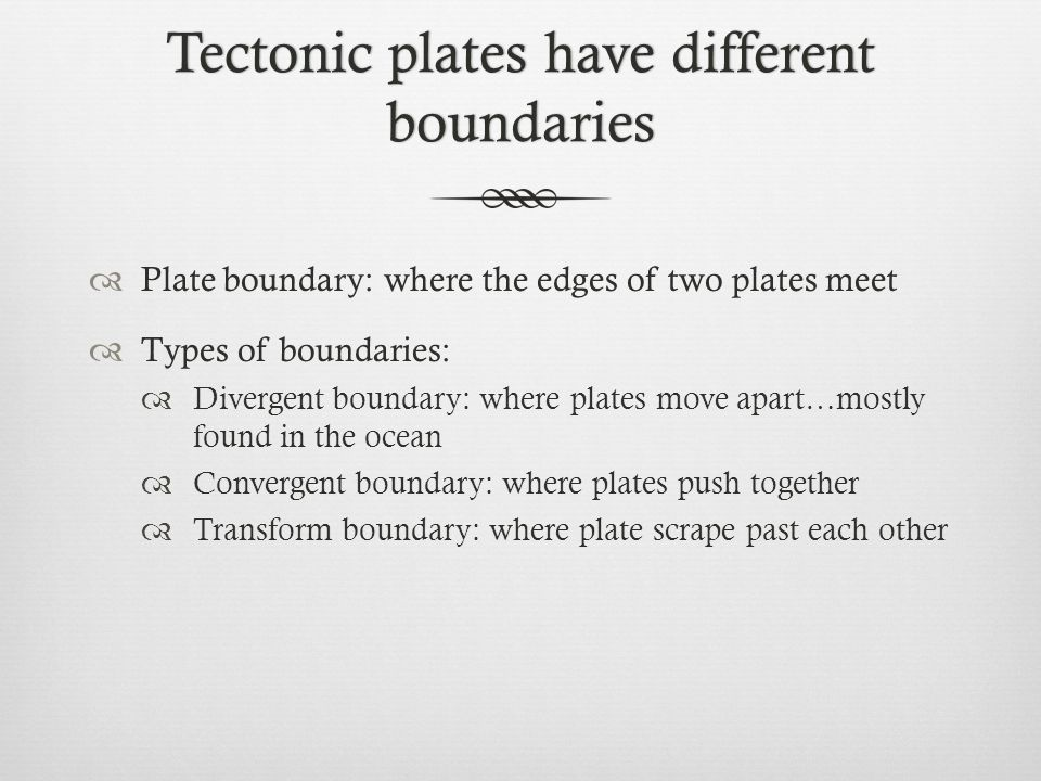 Tectonic plates have different boundaries Plate boundary: where the edges of two plates meet Types of boundaries: Divergent boundary: where plates mov
