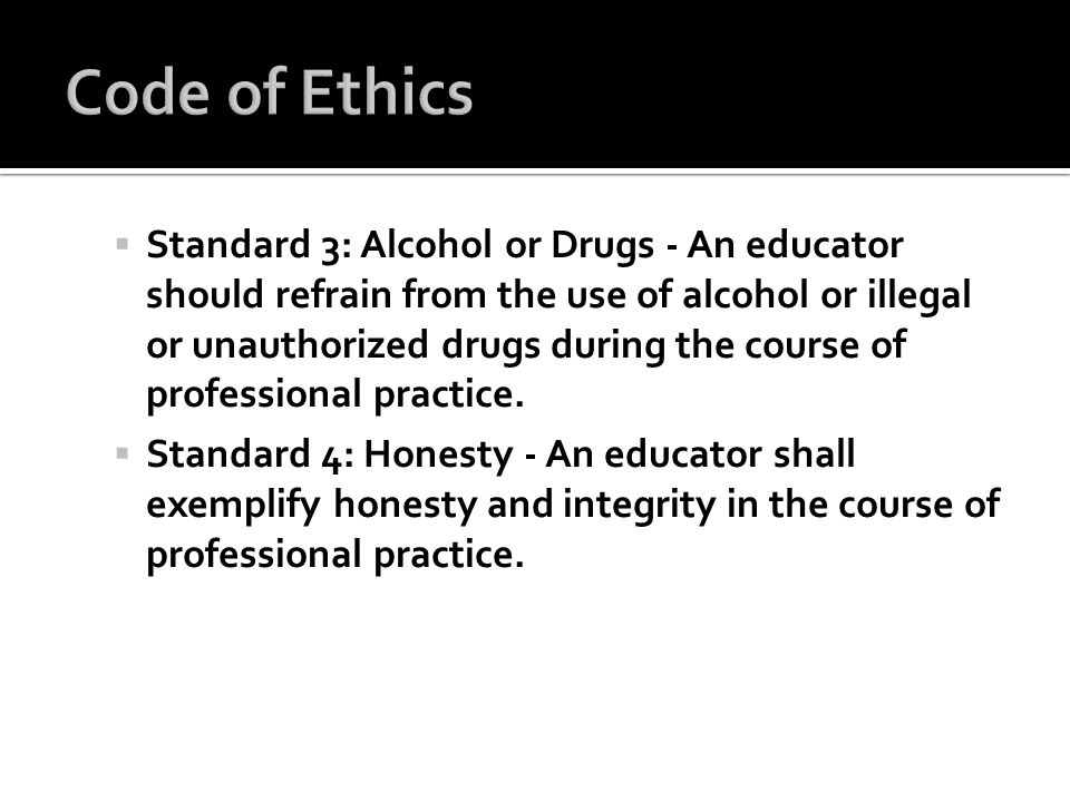 Standard 3: Alcohol or Drugs - An educator should refrain from the use of alcohol or illegal or unauthorized drugs during the course of professional p