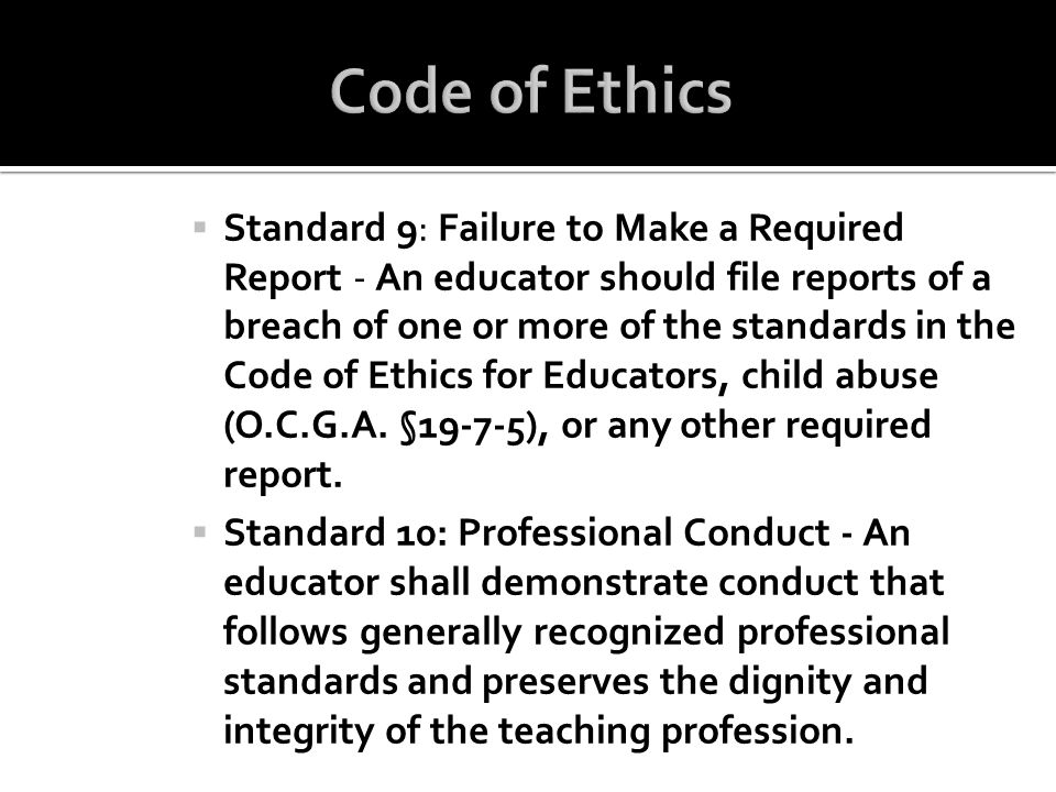 Standard 9: Failure to Make a Required Report - An educator should file reports of a breach of one or more of the standards in the Code of Ethics for