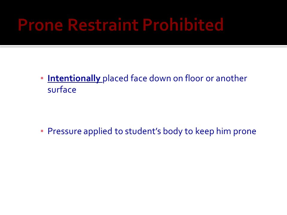 Intentionally placed face down on floor or another surface Pressure applied to students body to keep him prone