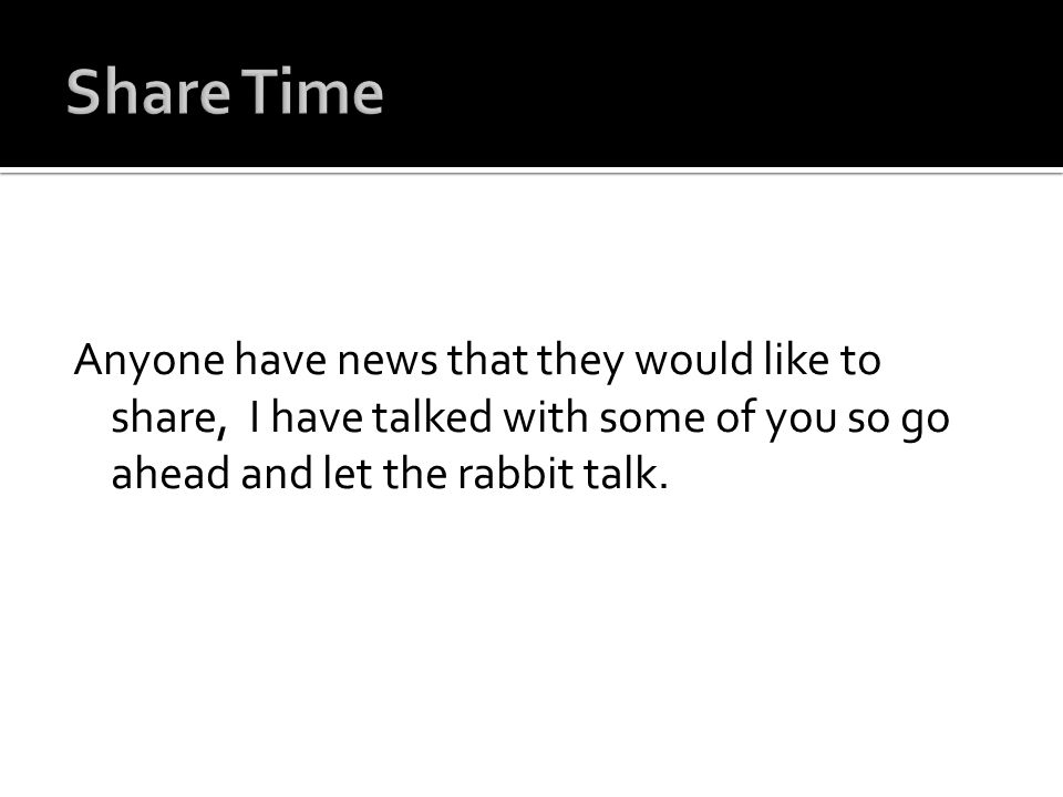 Anyone have news that they would like to share, I have talked with some of you so go ahead and let the rabbit talk.
