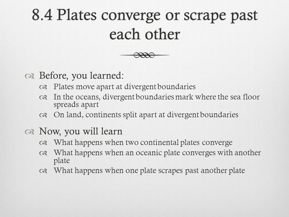 8.4 Plates converge or scrape past each other Before, you learned: Plates move apart at divergent boundaries In the oceans, divergent boundaries mark