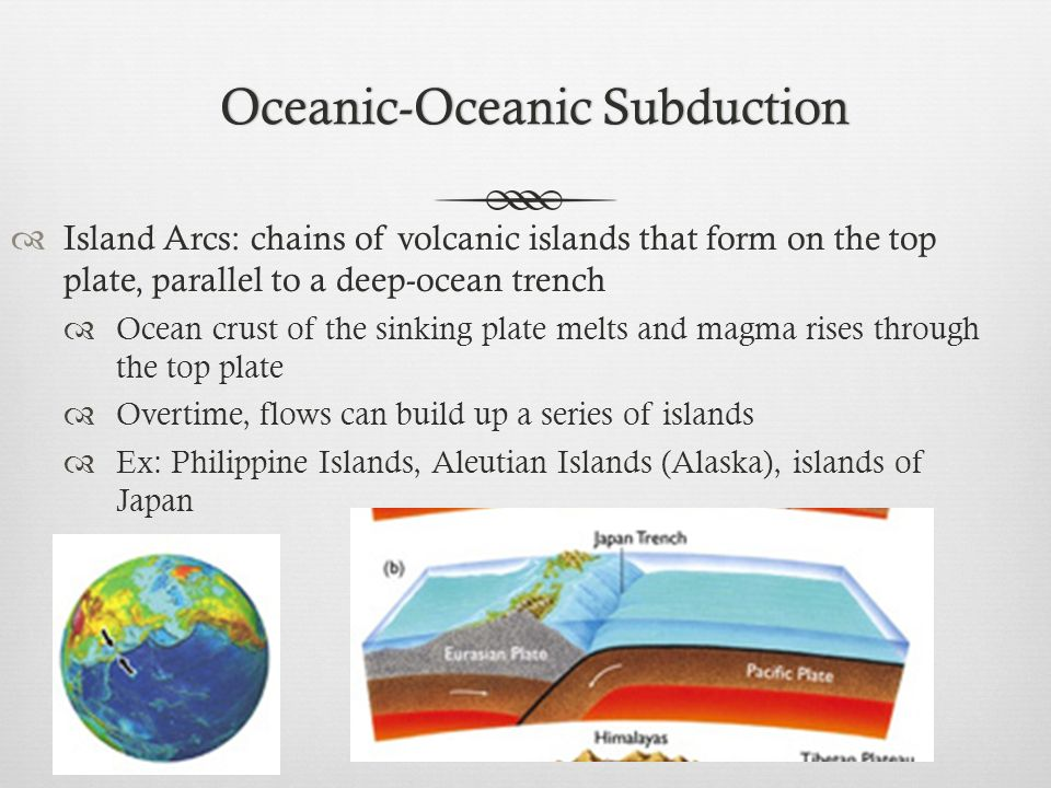 Oceanic-Oceanic SubductionOceanic-Oceanic Subduction Island Arcs: chains of volcanic islands that form on the top plate, parallel to a deep-ocean tren