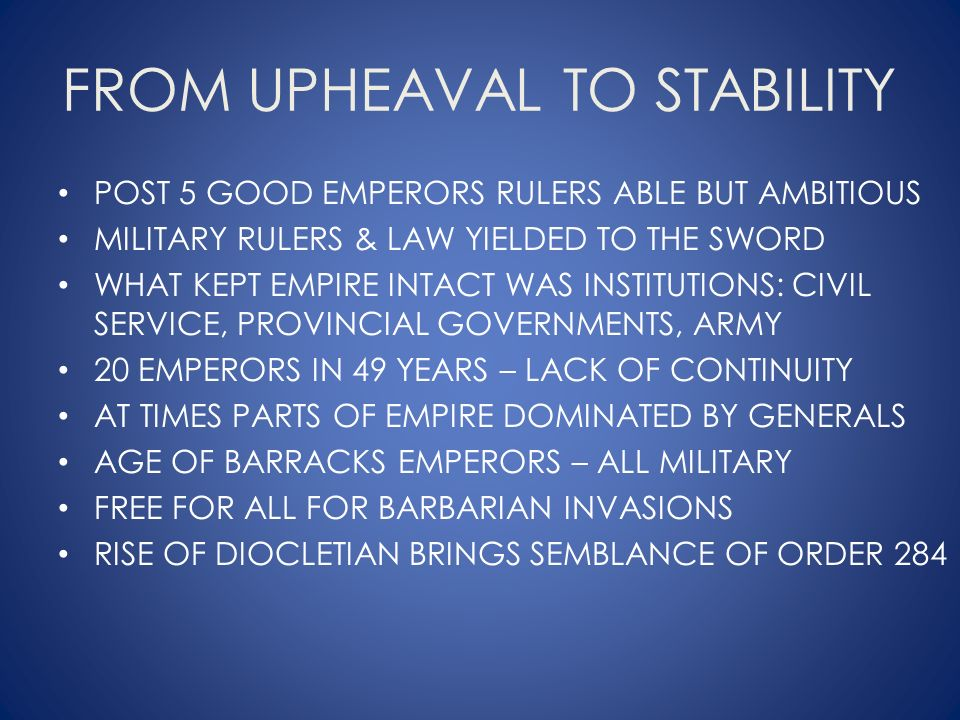 FROM UPHEAVAL TO STABILITY POST 5 GOOD EMPERORS RULERS ABLE BUT AMBITIOUS MILITARY RULERS & LAW YIELDED TO THE SWORD WHAT KEPT EMPIRE INTACT WAS INSTITUTIONS: CIVIL SERVICE, PROVINCIAL GOVERNMENTS, ARMY 20 EMPERORS IN 49 YEARS – LACK OF CONTINUITY AT TIMES PARTS OF EMPIRE DOMINATED BY GENERALS AGE OF BARRACKS EMPERORS – ALL MILITARY FREE FOR ALL FOR BARBARIAN INVASIONS RISE OF DIOCLETIAN BRINGS SEMBLANCE OF ORDER 284