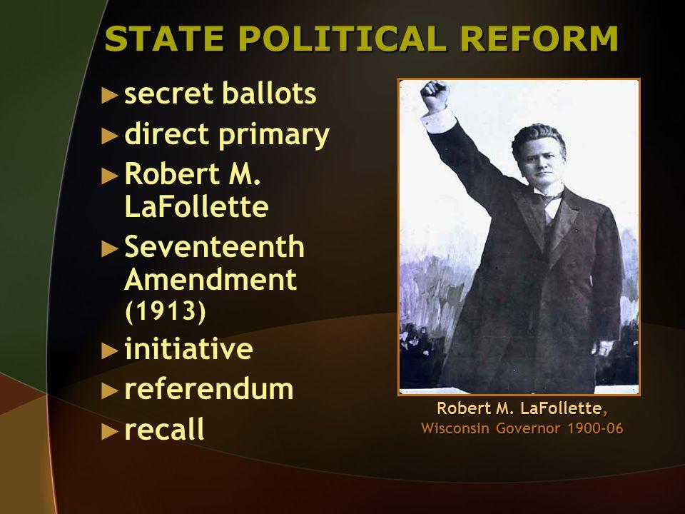 STATE POLITICAL REFORM secret ballots direct primary Robert M. LaFollette Seventeenth Amendment (1913) initiative referendum recall Robert M. LaFollet