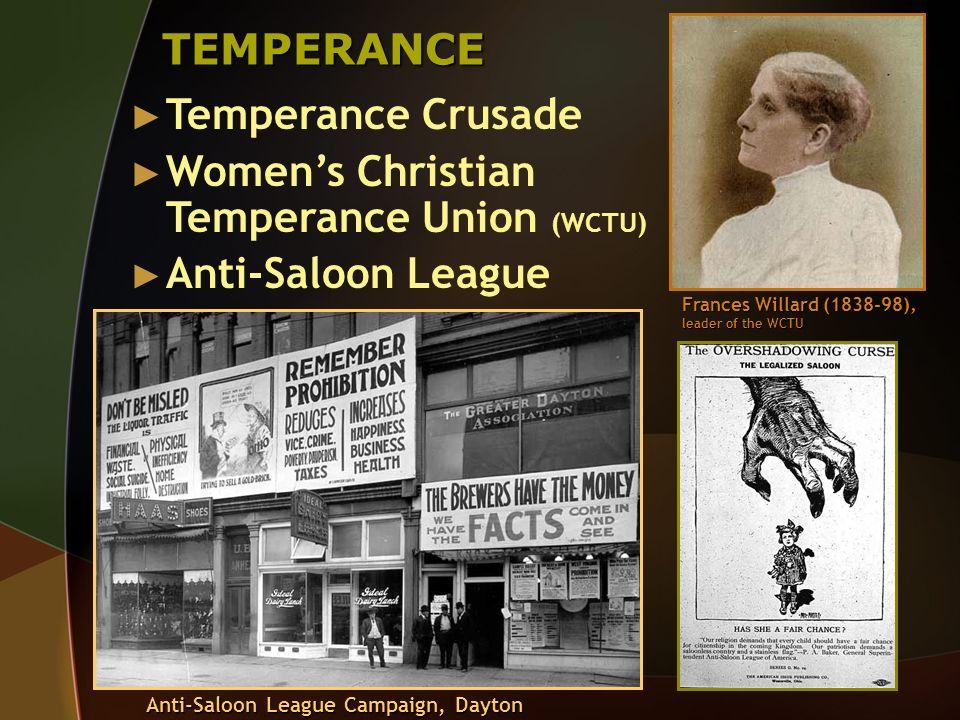 TEMPERANCE Temperance Crusade Womens Christian Temperance Union (WCTU) Anti-Saloon League Frances Willard (1838-98), leader of the WCTU Anti-Saloon Le