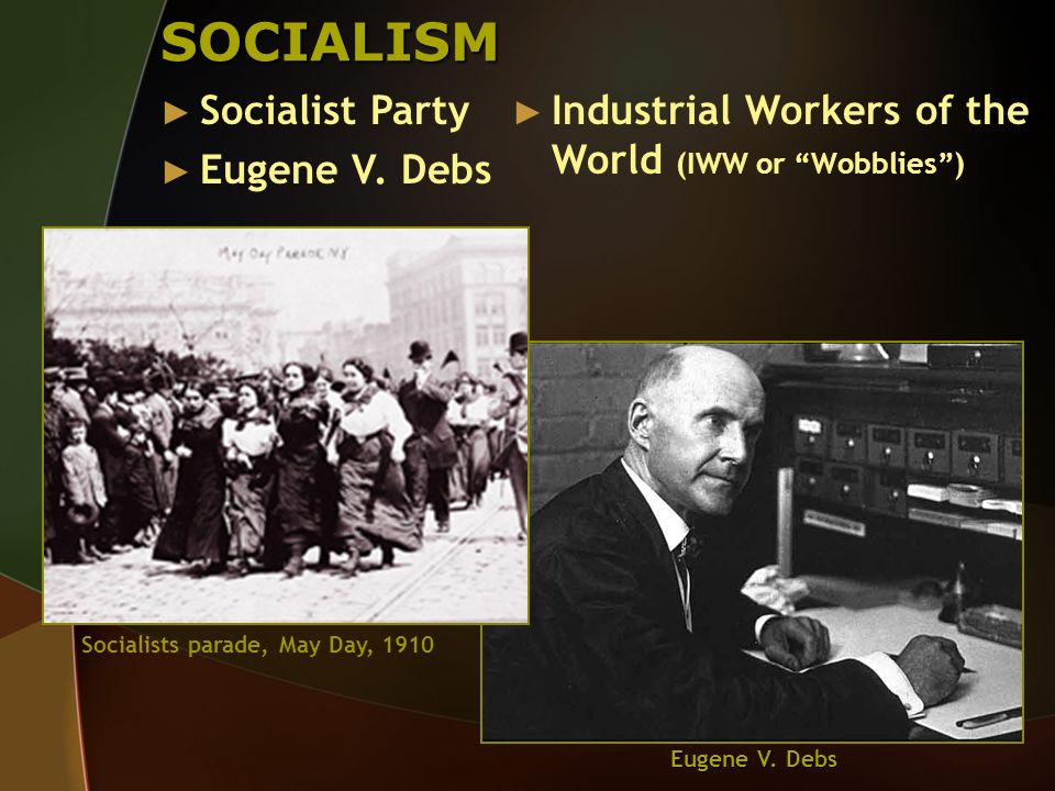 SOCIALISM Socialist Party Eugene V. Debs Industrial Workers of the World (IWW or Wobblies) Socialists parade, May Day, 1910 Eugene V. Debs