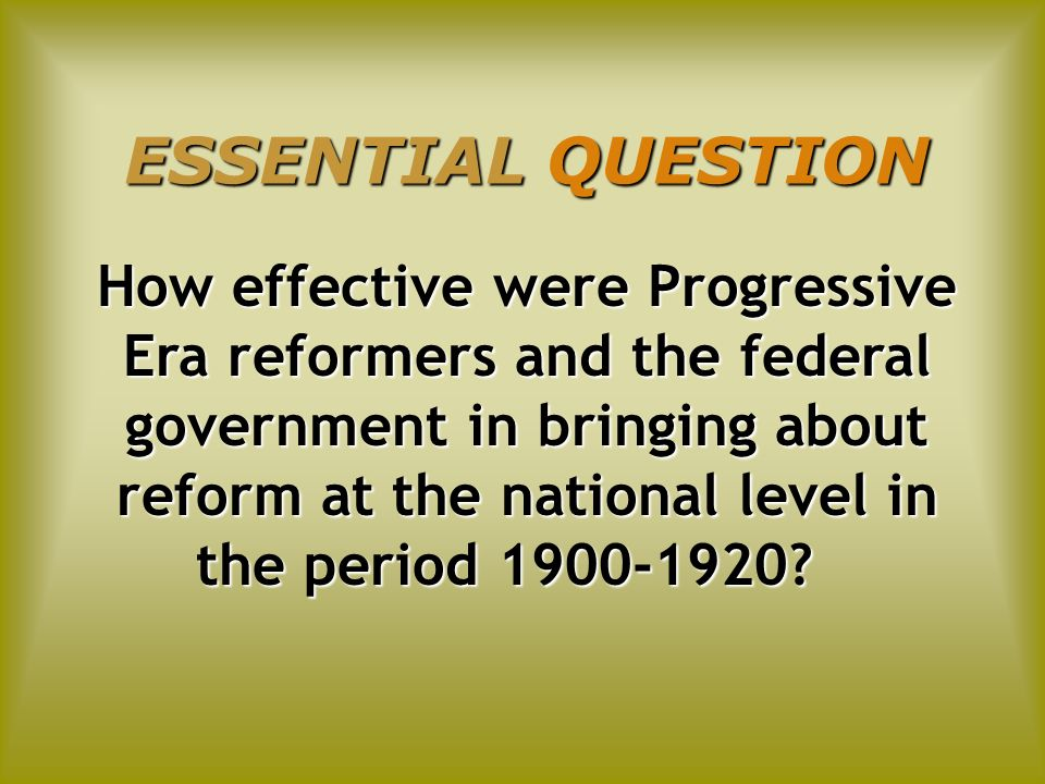 ESSENTIAL QUESTION How effective were Progressive Era reformers and the federal government in bringing about reform at the national level in the perio