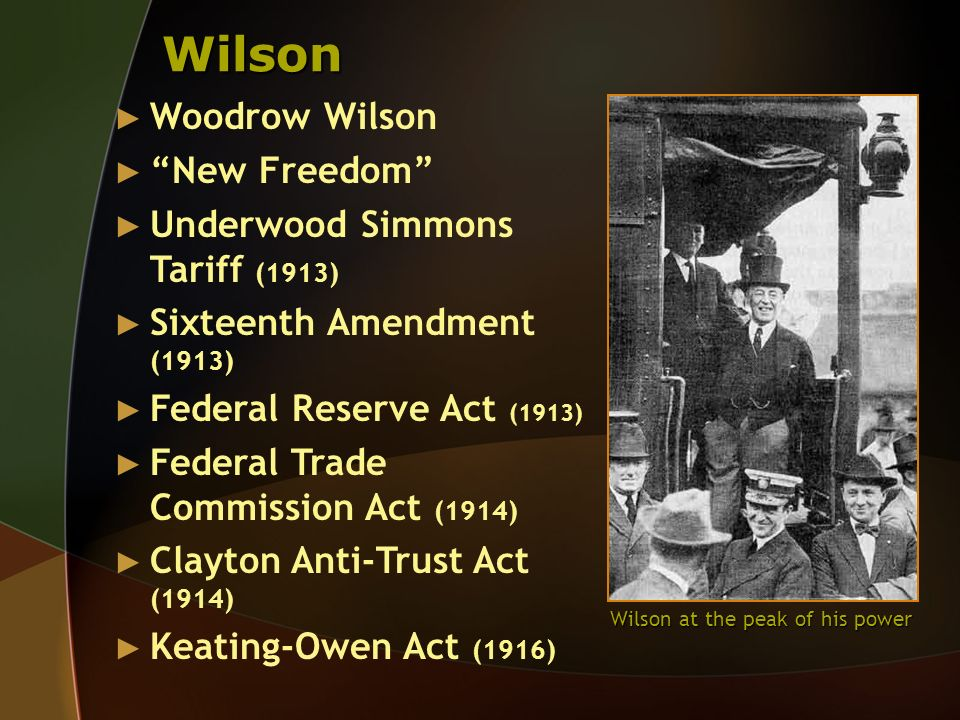 Wilson Woodrow Wilson New Freedom Underwood Simmons Tariff (1913) Sixteenth Amendment (1913) Federal Reserve Act (1913) Federal Trade Commission Act (