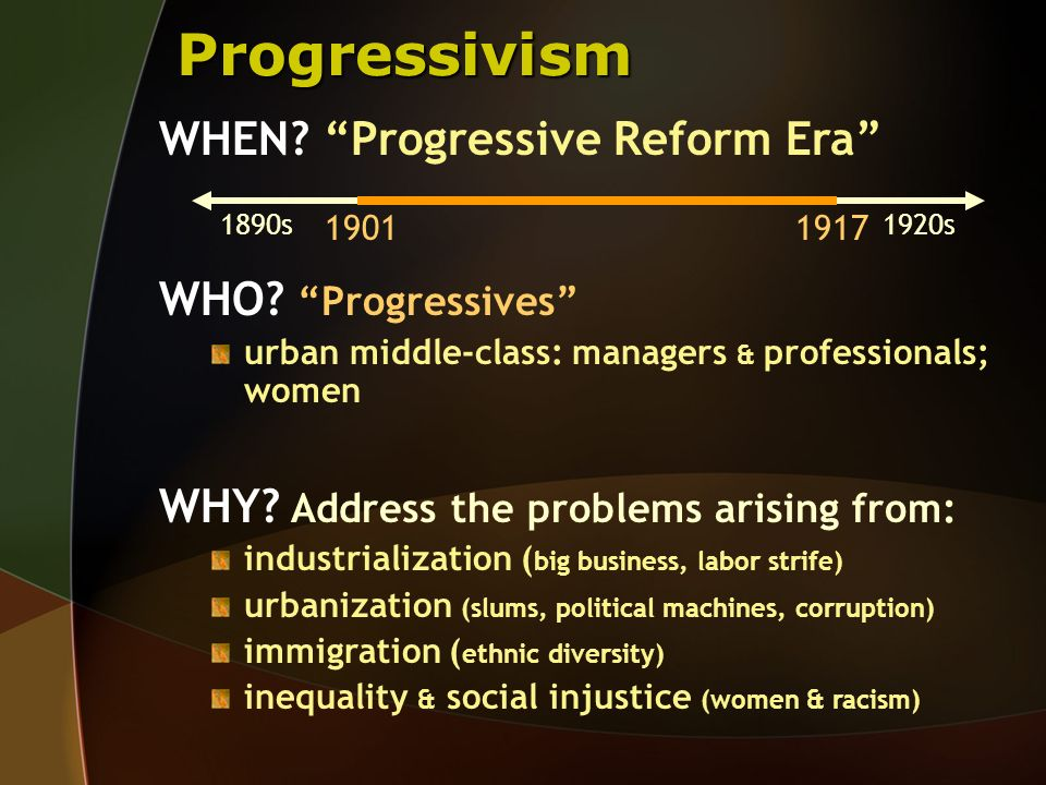 Progressivism WHO? Progressives urban middle-class: managers & professionals; women WHY? Address the problems arising from: industrialization ( big bu