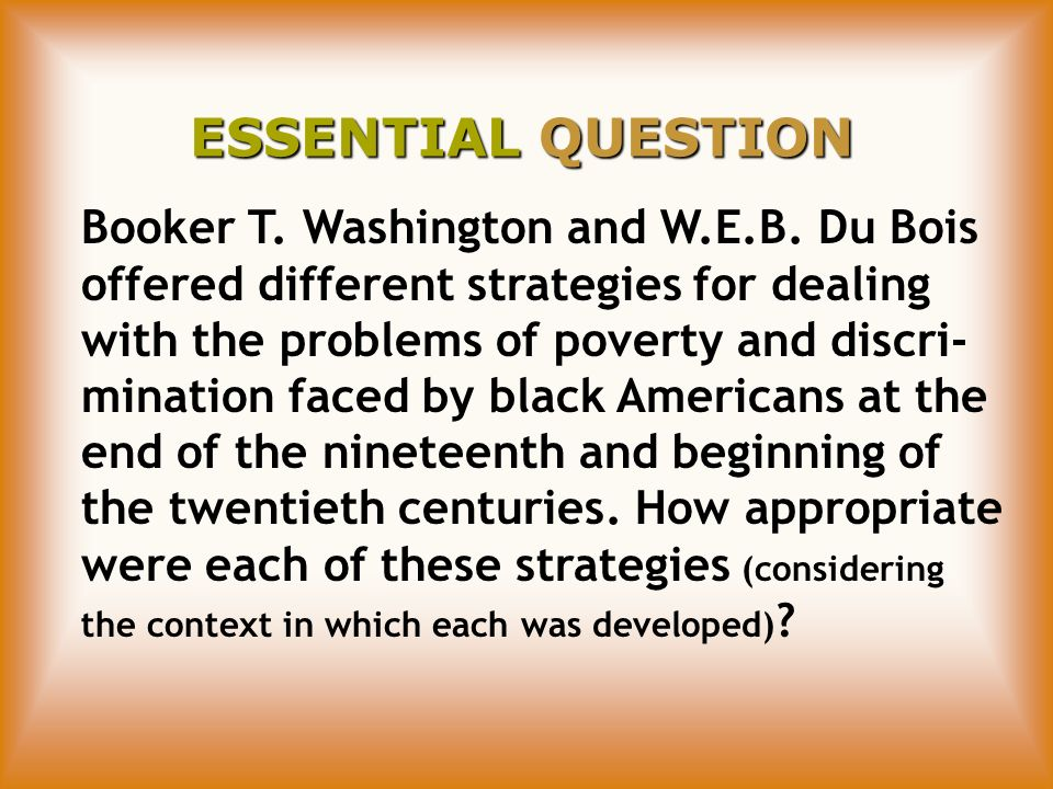 ESSENTIAL QUESTION Booker T. Washington and W.E.B. Du Bois offered different strategies for dealing with the problems of poverty and discri- mination