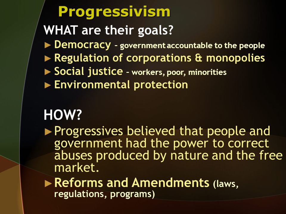 Progressivism WHAT are their goals? Democracy – government accountable to the people Regulation of corporations & monopolies Social justice – workers,