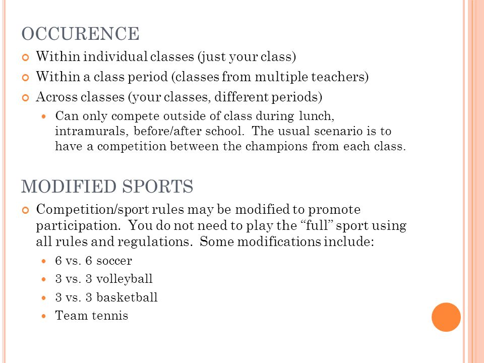 OCCURENCE Within individual classes (just your class) Within a class period (classes from multiple teachers) Across classes (your classes, different periods) Can only compete outside of class during lunch, intramurals, before/after school.