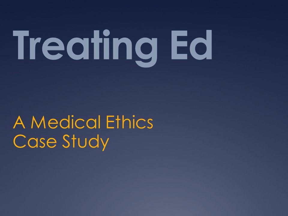 Treating Ed A Medical Ethics Case Study