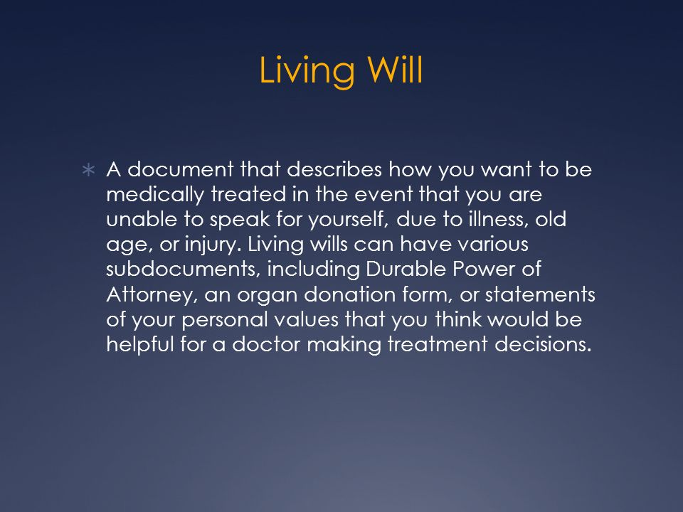 Living Will A document that describes how you want to be medically treated in the event that you are unable to speak for yourself, due to illness, old
