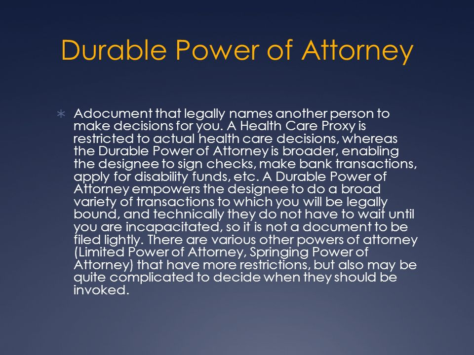 Durable Power of Attorney Adocument that legally names another person to make decisions for you. A Health Care Proxy is restricted to actual health ca