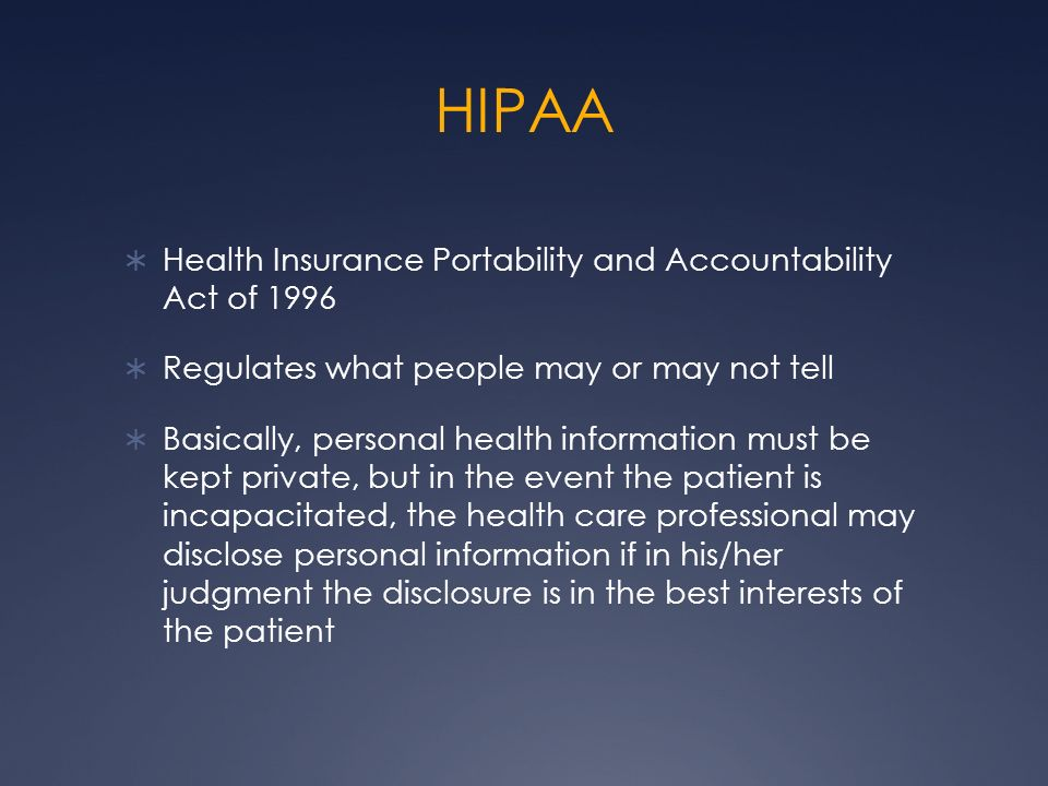 HIPAA Health Insurance Portability and Accountability Act of 1996 Regulates what people may or may not tell Basically, personal health information mus