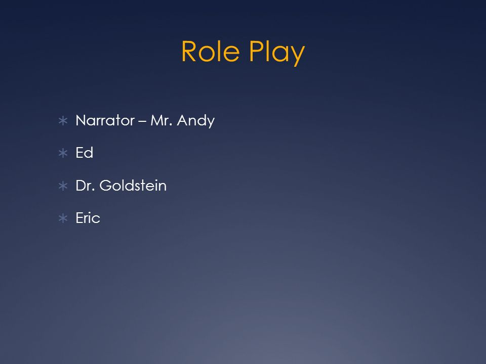 Role Play Narrator – Mr. Andy Ed Dr. Goldstein Eric