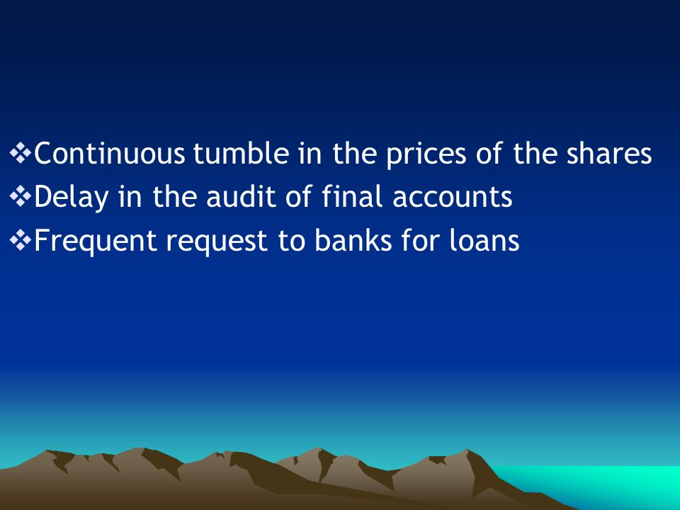 Continuous tumble in the prices of the shares Delay in the audit of final accounts Frequent request to banks for loans