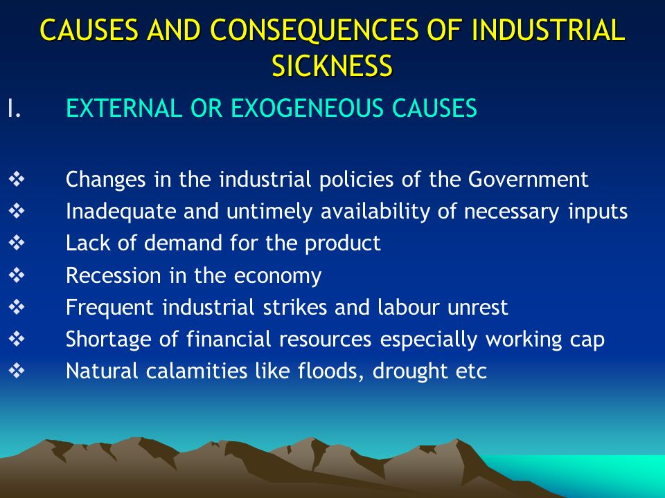 CAUSES AND CONSEQUENCES OF INDUSTRIAL SICKNESS I.EXTERNAL OR EXOGENEOUS CAUSES Changes in the industrial policies of the Government Inadequate and unt