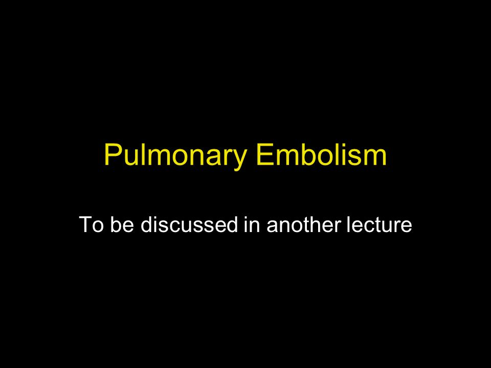 Pulmonary Embolism To be discussed in another lecture