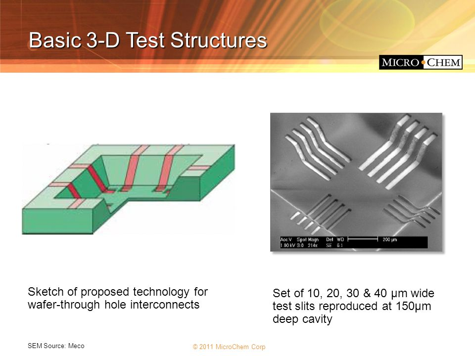 © 2011 MicroChem Corp source: Meco Basic 3-D Test Structures Sketch of proposed technology for wafer-through hole interconnects Set of 10, 20, 30 & 40