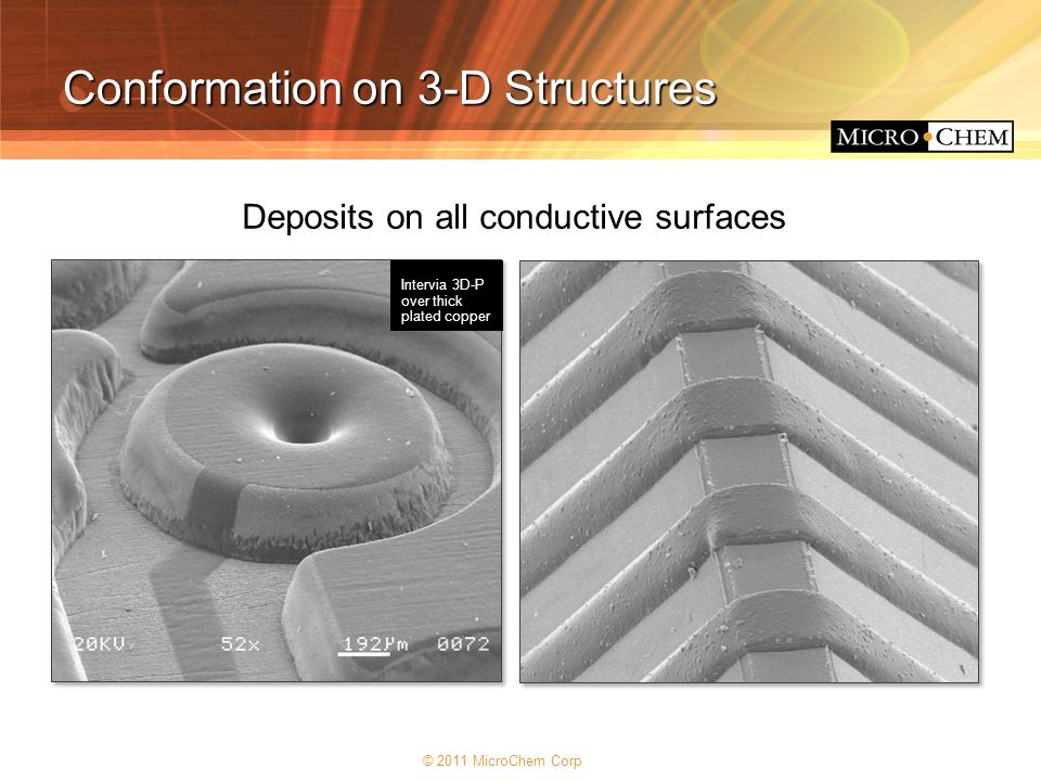 © 2011 MicroChem Corp Conformation on 3-D Structures Deposits on all conductive surfaces Intervia 3D-P over thick plated copper