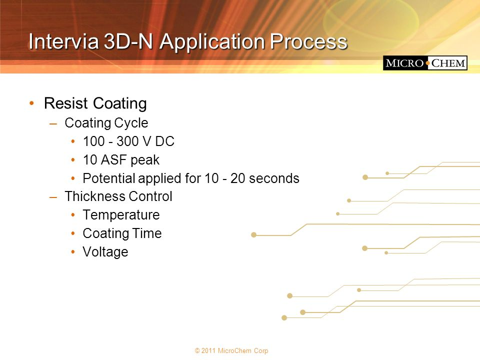 © 2011 MicroChem Corp Intervia 3D-N Application Process Resist Coating –Coating Cycle 100 - 300 V DC 10 ASF peak Potential applied for 10 - 20 seconds