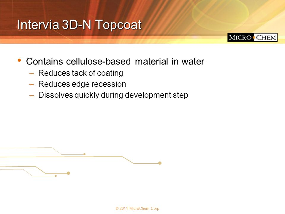 © 2011 MicroChem Corp Intervia 3D-N Topcoat Contains cellulose-based material in water –Reduces tack of coating –Reduces edge recession –Dissolves qui