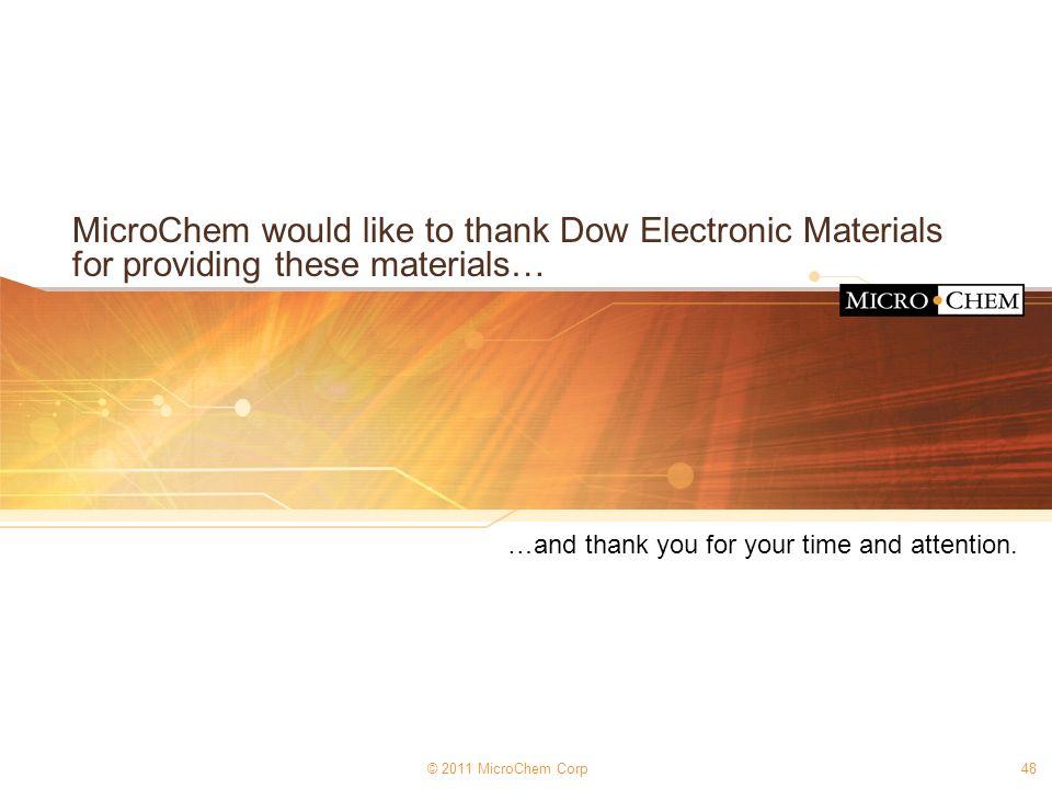 © 2011 MicroChem Corp48 MicroChem would like to thank Dow Electronic Materials for providing these materials… …and thank you for your time and attenti