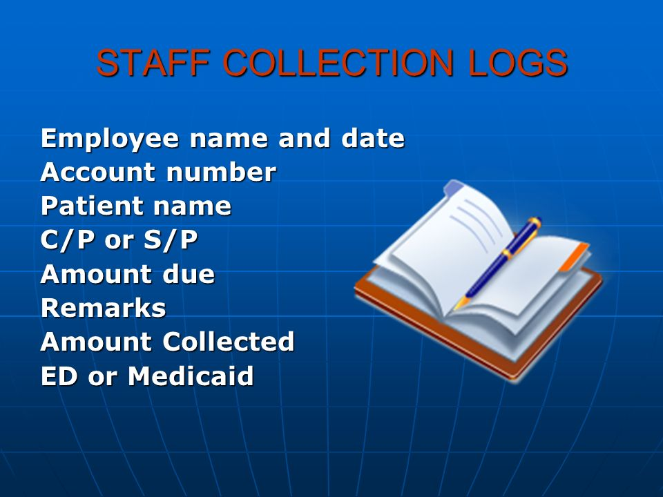 STAFF COLLECTION LOGS Employee name and date Account number Patient name C/P or S/P Amount due Remarks Amount Collected ED or Medicaid